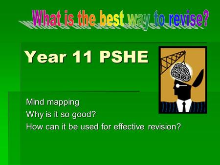 Year 11 PSHE Mind mapping Why is it so good? How can it be used for effective revision?