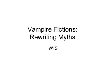 Vampire Fictions: Rewriting Myths IWIS. Learning Aims and Objectives To explore how Bram Stoker's Dracula and the myth of the vampire has been adopted.