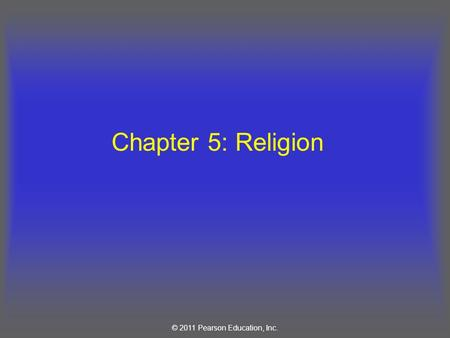 © 2011 Pearson Education, Inc. Chapter 5: Religion.