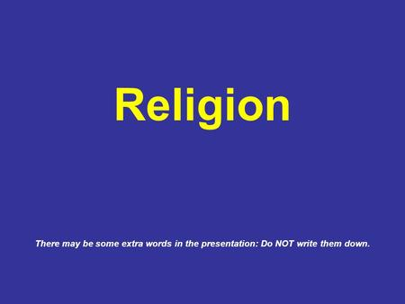 There may be some extra words in the presentation: Do NOT write them down. Religion.