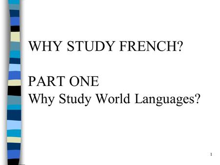 1 WHY STUDY FRENCH? PART ONE Why Study World Languages?
