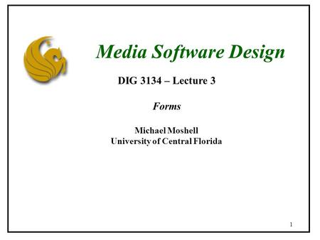 1 DIG 3134 – Lecture 3 Forms Michael Moshell University of Central Florida Media Software Design.