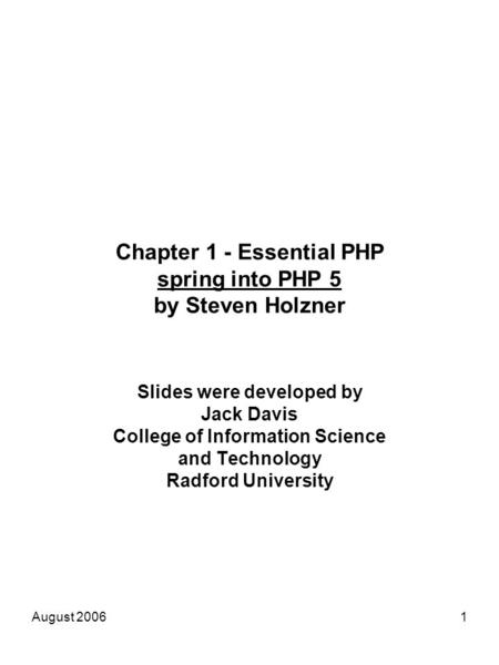 August 20061 Chapter 1 - Essential PHP spring into PHP 5 by Steven Holzner Slides were developed by Jack Davis College of Information Science and Technology.