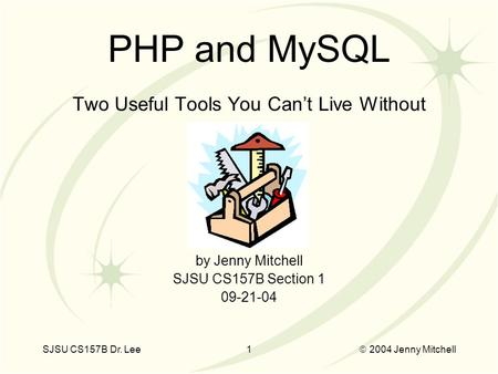 SJSU CS157B Dr. Lee1  2004 Jenny Mitchell Two Useful Tools You Can't Live Without by Jenny Mitchell SJSU CS157B Section 1 09-21-04 PHP and MySQL.
