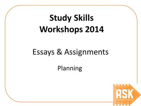 Essays & Assignments Planning Study Skills Workshops 2014.