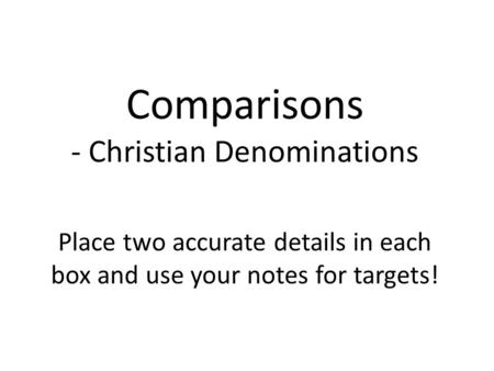 Comparisons - Christian Denominations Place two accurate details in each box and use your notes for targets!