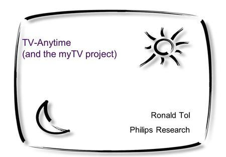 TV-Anytime (and the myTV project) Ronald Tol Philips Research.