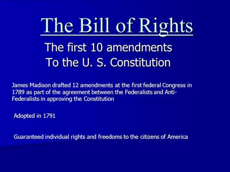 The Bill of Rights The first 10 amendments To the U. S. Constitution James Madison drafted 12 amendments at the first federal Congress in 1789 as part.