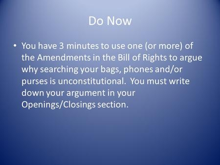 Do Now You have 3 minutes to use one (or more) of the Amendments in the Bill of Rights to argue why searching your bags, phones and/or purses is unconstitutional.