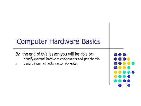 Computer Hardware Basics By the end of this lesson you will be able to: 1. Identify external hardware components and peripherals 2. Identify internal hardware.