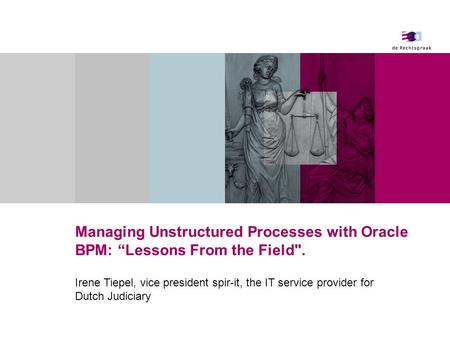 "Managing Unstructured Processes with Oracle BPM: ""Lessons From the Field. Irene Tiepel, vice president spir-it, the IT service provider for Dutch Judiciary."