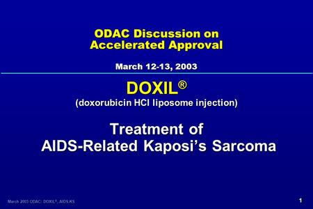 1 March 2003 ODAC: DOXIL ®, AIDS-KS ODAC Discussion on Accelerated Approval March 12-13, 2003 DOXIL ® (doxorubicin HCl liposome injection) Treatment of.