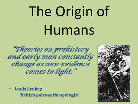 "The Origin of Humans ""Theories on prehistory and early man constantly change as new evidence comes to light."" ""Theories on prehistory and early man constantly."