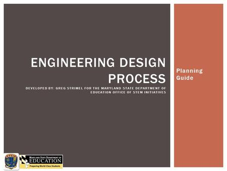 Engineering Design Process Developed by: Greg Strimel for the Maryland State Department of Education Office of STEM initiatives Planning Guide.