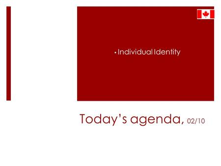 Today's agenda, 02/10 Individual Identity. Expressing Canadian Culture and Identity.