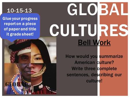 10-15-13 GLOBAL CULTURES Bell Work How would you summarize American culture? Write three complete sentences, describing our culture! Glue your progress.