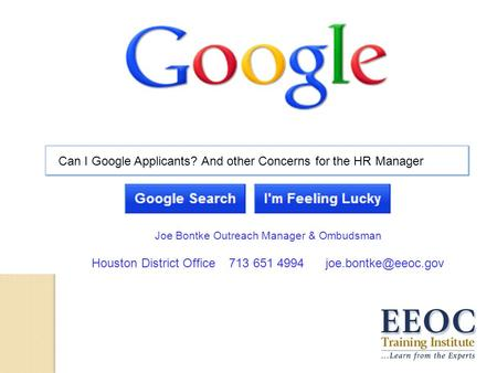Can I Google Applicants? And other Concerns for the HR Manager Joe Bontke Outreach Manager & Ombudsman Houston District <strong>Office</strong> 713 651 4994