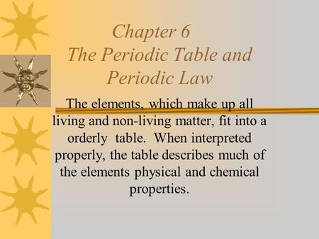 Chapter 6 The Periodic Table and Periodic Law The elements, which make up all living and non-living matter, fit into a orderly table. When interpreted.