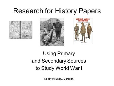 Research for History Papers Using Primary and Secondary Sources to Study World War I Nancy McEnery, Librarian.
