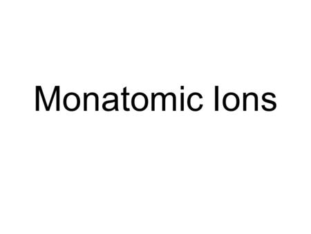 Monatomic Ions. Ion Vocabulary An ion is an atom or group of atoms that have a charge. A monatomic ion is an atom with a charge. The charge on the atom.