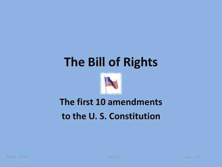 The Bill of Rights The first 10 amendments to the U. S. Constitution ©2012, TESCCC 10/21/12page 1 of 9.