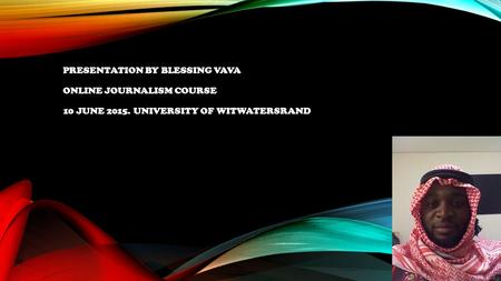 PRESENTATION BY BLESSING VAVA ONLINE JOURNALISM COURSE 10 JUNE 2015. UNIVERSITY OF WITWATERSRAND.