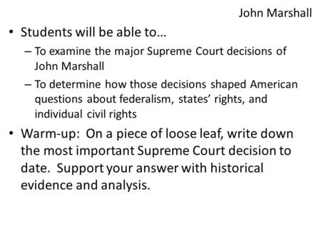 John Marshall Students will be able to… – To examine the major Supreme Court decisions of John Marshall – To determine how those decisions shaped American.