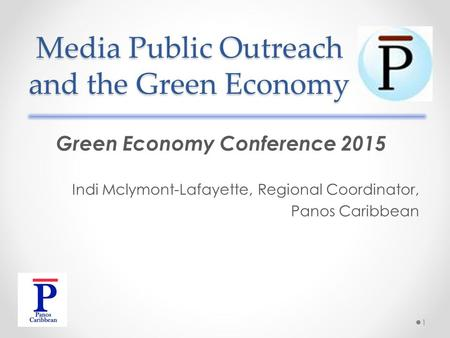 Media Public Outreach and the Green Economy Green Economy Conference 2015 Indi Mclymont-Lafayette, Regional Coordinator, Panos Caribbean 1.
