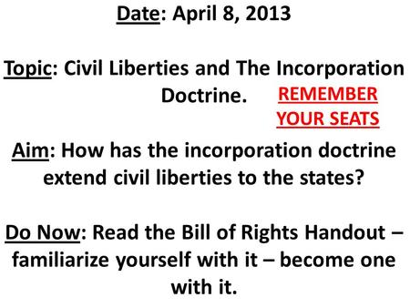 Date: April 8, 2013 Topic: Civil Liberties and The Incorporation Doctrine. Aim: How has the incorporation doctrine extend civil liberties to the states?