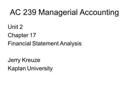 AC 239 Managerial Accounting Unit 2 Chapter 17 Financial Statement Analysis Jerry Kreuze Kaplan University.