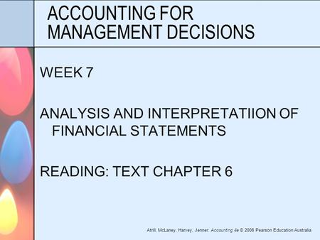 Atrill, McLaney, Harvey, Jenner: Accounting 4e © 2008 Pearson Education Australia ACCOUNTING FOR MANAGEMENT DECISIONS WEEK 7 ANALYSIS AND INTERPRETATIION.