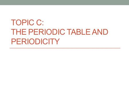 TOPIC C: The Periodic Table and Periodicity