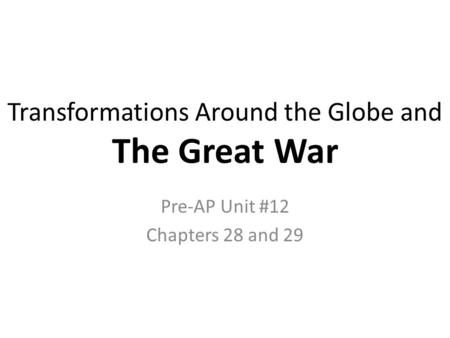 Transformations Around the Globe and The Great <strong>War</strong> Pre-AP Unit #12 Chapters 28 and 29.