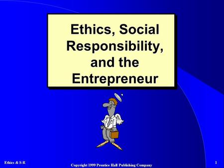 Ethics & S-R 1 Copyright 1999 Prentice Hall Publishing Company Ethics, Social Responsibility, and the Entrepreneur.