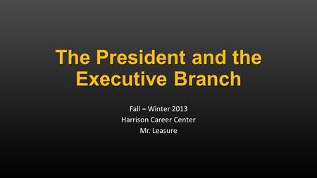 The President and the Executive Branch Fall – Winter 2013 Harrison Career Center Mr. Leasure.