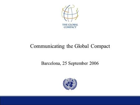 Communicating the Global Compact Barcelona, 25 September 2006.