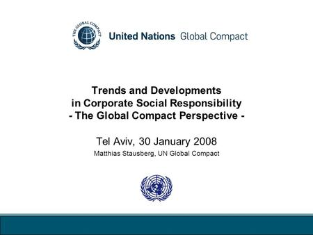 Trends and Developments in Corporate Social Responsibility - The Global Compact Perspective - Tel Aviv, 30 January 2008 Matthias Stausberg, UN Global Compact.