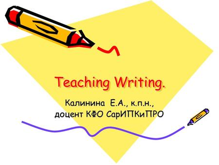Teaching Writing. Калинина Е.А., к.п.н., доцент КФО СарИПКиПРО.