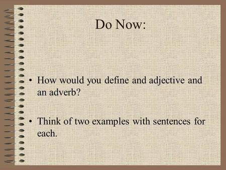 Do Now: How would you define and adjective and an adverb? Think of two examples with sentences for each.