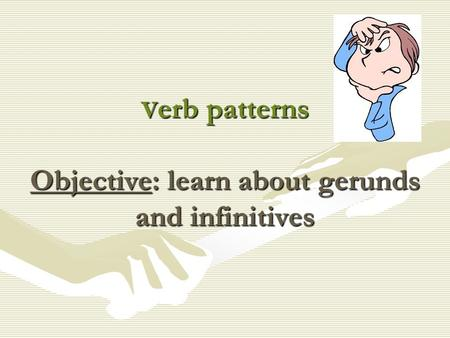 V erb patterns Objective: learn about gerunds and infinitives.