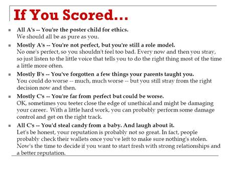 If You Scored… All A's -- You're the poster child for ethics. We should all be as pure as you. Mostly A's -- You're not perfect, but you're still a role.
