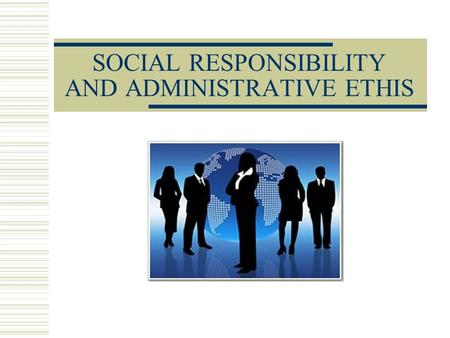 SOCIAL RESPONSIBILITY AND ADMINISTRATIVE ETHIS. CONCEPTS OF SOCIAL RESPONSIBILITY  Classic Concept: Idea that the only social responsibility of the administration.