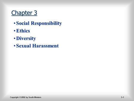 Copyright © 2002 by South-Western 3–1 Chapter 3 Social ResponsibilitySocial Responsibility EthicsEthics DiversityDiversity Sexual HarassmentSexual Harassment.