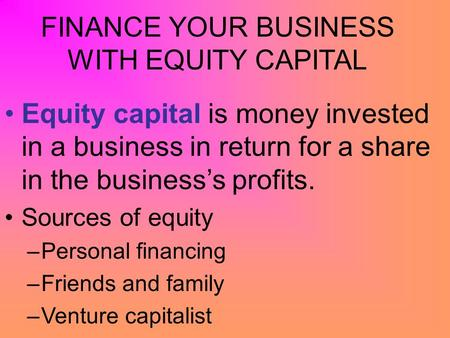 FINANCE YOUR BUSINESS WITH EQUITY CAPITAL Equity capital is money invested in a business in return for a share in the business's profits. Sources of equity.