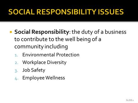  Social Responsibility: the duty of a business to contribute to the well being of a community including 1. Environmental Protection 2. Workplace Diversity.