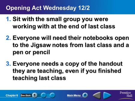 Chapter 6SectionMain Menu Opening Act Wednesday 12/2 1.Sit with the small group you were working with at the end of last class 2.Everyone will need their.