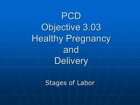 PCD Objective 3.03 Healthy Pregnancy and Delivery Stages of Labor.