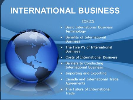 INTERNATIONAL BUSINESS TOPICS Basic International Business Terminology Benefits of International Business <strong>The</strong> Five P's of International Business Costs.
