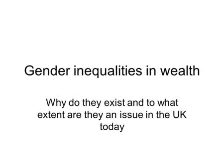 Gender inequalities in wealth Why do they exist and to what extent are they an issue in the UK today.