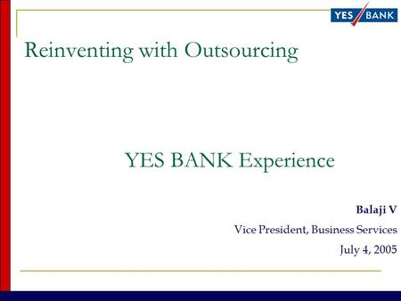 Reinventing with Outsourcing YES BANK Experience Balaji V Vice President, Business Services July 4, 2005.